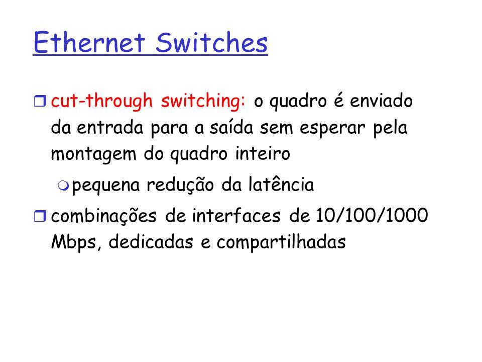 Ethernet Switches cut-through switching: o quadro é enviado da entrada para a saída sem esperar pela montagem do quadro inteiro pequena redução da lat