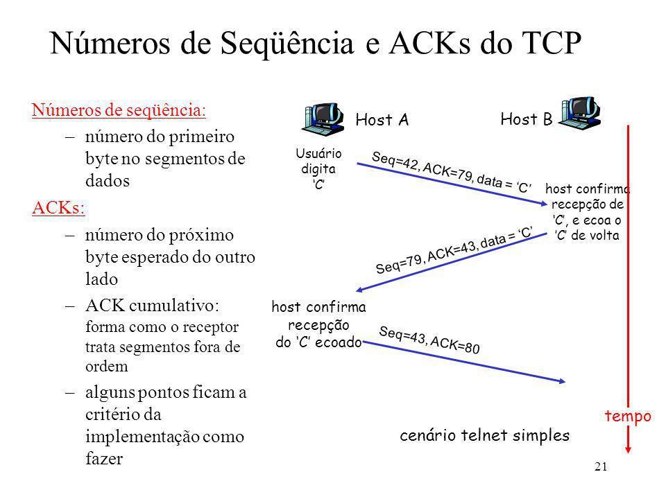 21 Números de Seqüência e ACKs do TCP Números de seqüência: –número do primeiro byte no segmentos de dados ACKs: –número do próximo byte esperado do o