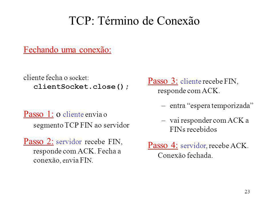23 TCP: Término de Conexão Fechando uma conexão: cliente fecha o socket: clientSocket.close(); Passo 1: o cliente envia o segmento TCP FIN ao servidor