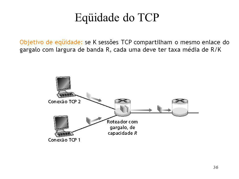 36 Objetivo de eqüidade: se K sessões TCP compartilham o mesmo enlace do gargalo com largura de banda R, cada uma deve ter taxa média de R/K Eqüidade