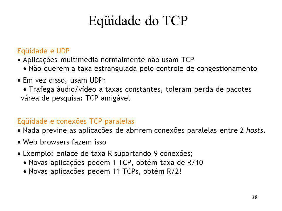 38 Eqüidade e UDP Aplicações multimedia normalmente não usam TCP Não querem a taxa estrangulada pelo controle de congestionamento Em vez disso, usam U