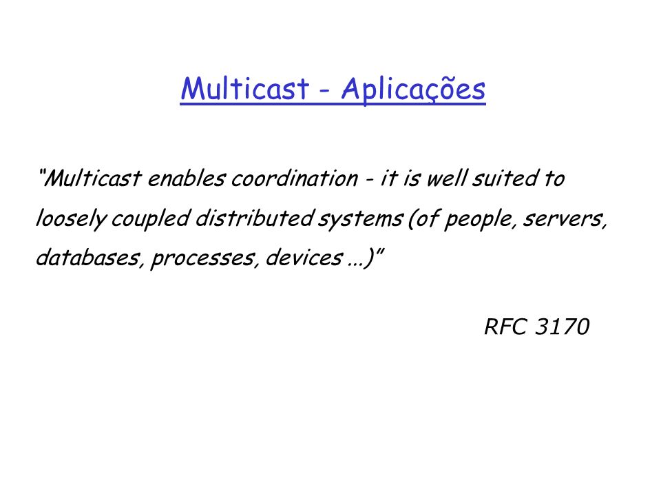 Multicast - Aplicações Multicast enables coordination - it is well suited to loosely coupled distributed systems (of people, servers, databases, proce