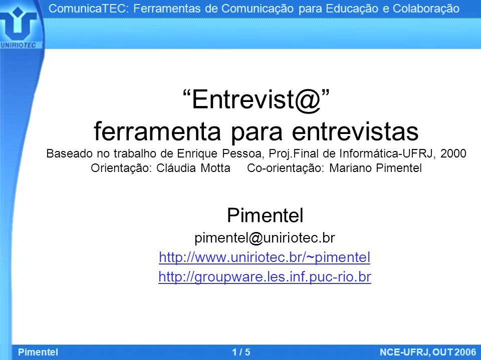ComunicaTEC: Ferramentas de Comunicação para Educação e Colaboração Pimentel1 / 5NCE-UFRJ, OUT 2006 Entrevist@ ferramenta para entrevistas Baseado no trabalho de Enrique Pessoa, Proj.Final de Informática-UFRJ, 2000 Orientação: Cláudia Motta Co-orientação: Mariano Pimentel Pimentel pimentel@uniriotec.br http://www.uniriotec.br/~pimentel http://groupware.les.inf.puc-rio.br
