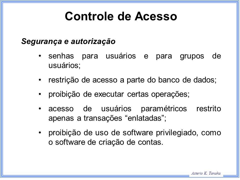 Asterio K. Tanaka Controle de Acesso Segurança e autorização senhas para usuários e para grupos de usuários; restrição de acesso a parte do banco de d