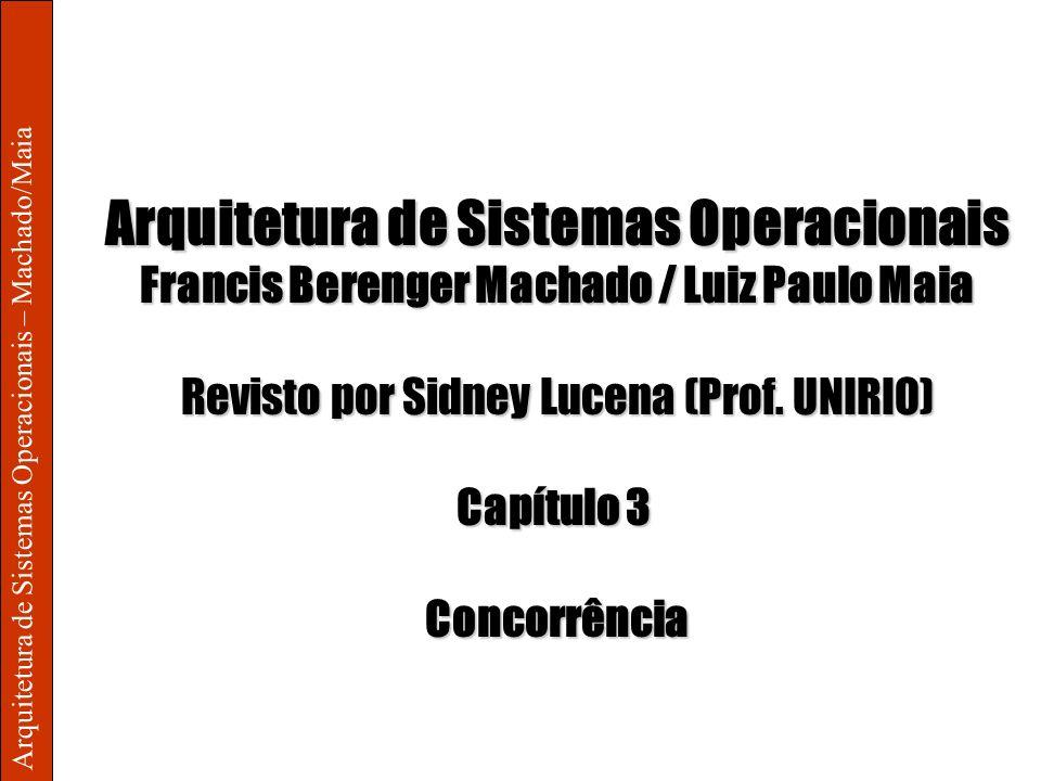 Arquitetura de Sistemas Operacionais – Machado/Maia Arquitetura de Sistemas Operacionais Francis Berenger Machado / Luiz Paulo Maia Revisto por Sidney
