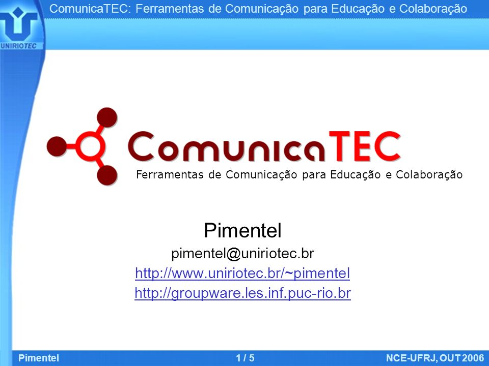 ComunicaTEC: Ferramentas de Comunicação para Educação e Colaboração Pimentel1 / 5NCE-UFRJ, OUT 2006 Pimentel pimentel@uniriotec.br http://www.uniriotec.br/~pimentel http://groupware.les.inf.puc-rio.br Ferramentas de Comunicação para Educação e Colaboração