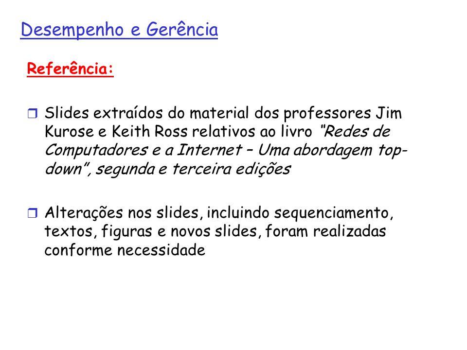 Desempenho e Gerência Referência: Slides extraídos do material dos professores Jim Kurose e Keith Ross relativos ao livro Redes de Computadores e a In