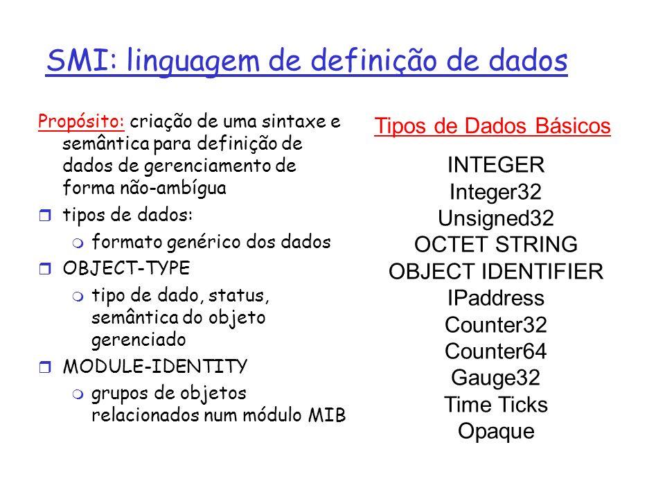 SMI: linguagem de definição de dados Propósito: criação de uma sintaxe e semântica para definição de dados de gerenciamento de forma não-ambígua tipos de dados: formato genérico dos dados OBJECT-TYPE tipo de dado, status, semântica do objeto gerenciado MODULE-IDENTITY grupos de objetos relacionados num módulo MIB Tipos de Dados Básicos INTEGER Integer32 Unsigned32 OCTET STRING OBJECT IDENTIFIER IPaddress Counter32 Counter64 Gauge32 Time Ticks Opaque