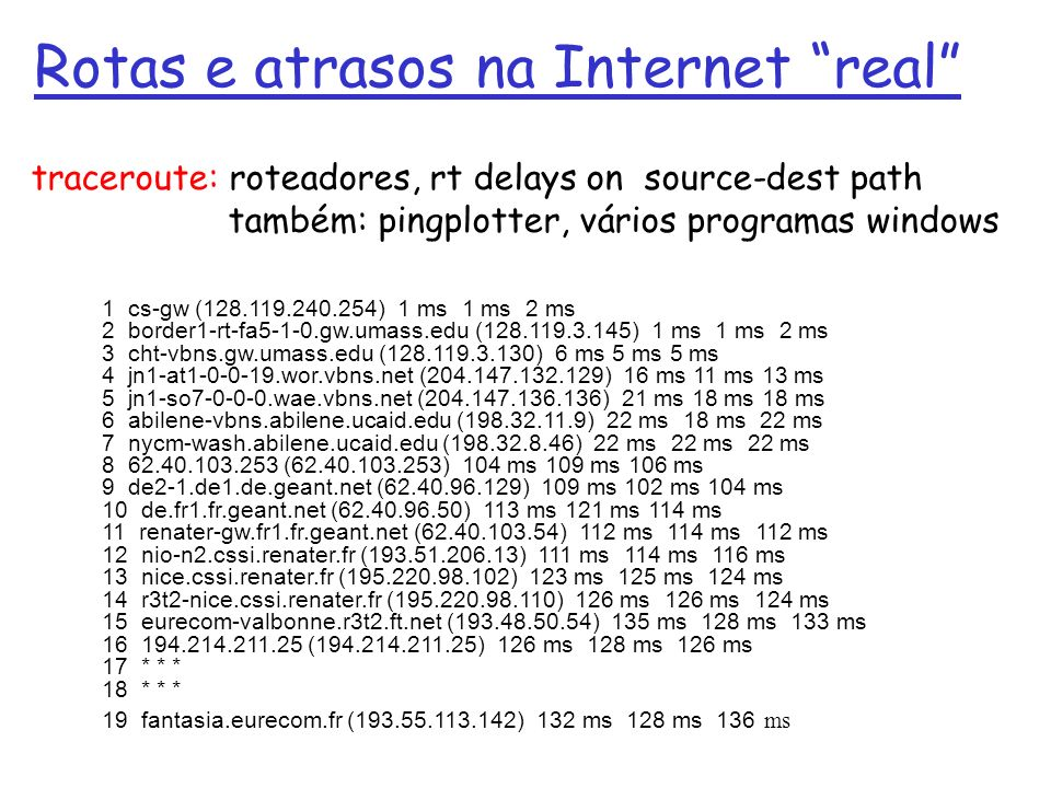 Rotas e atrasos na Internet real 1 cs-gw (128.119.240.254) 1 ms 1 ms 2 ms 2 border1-rt-fa5-1-0.gw.umass.edu (128.119.3.145) 1 ms 1 ms 2 ms 3 cht-vbns.gw.umass.edu (128.119.3.130) 6 ms 5 ms 5 ms 4 jn1-at1-0-0-19.wor.vbns.net (204.147.132.129) 16 ms 11 ms 13 ms 5 jn1-so7-0-0-0.wae.vbns.net (204.147.136.136) 21 ms 18 ms 18 ms 6 abilene-vbns.abilene.ucaid.edu (198.32.11.9) 22 ms 18 ms 22 ms 7 nycm-wash.abilene.ucaid.edu (198.32.8.46) 22 ms 22 ms 22 ms 8 62.40.103.253 (62.40.103.253) 104 ms 109 ms 106 ms 9 de2-1.de1.de.geant.net (62.40.96.129) 109 ms 102 ms 104 ms 10 de.fr1.fr.geant.net (62.40.96.50) 113 ms 121 ms 114 ms 11 renater-gw.fr1.fr.geant.net (62.40.103.54) 112 ms 114 ms 112 ms 12 nio-n2.cssi.renater.fr (193.51.206.13) 111 ms 114 ms 116 ms 13 nice.cssi.renater.fr (195.220.98.102) 123 ms 125 ms 124 ms 14 r3t2-nice.cssi.renater.fr (195.220.98.110) 126 ms 126 ms 124 ms 15 eurecom-valbonne.r3t2.ft.net (193.48.50.54) 135 ms 128 ms 133 ms 16 194.214.211.25 (194.214.211.25) 126 ms 128 ms 126 ms 17 * * * 18 * * * 19 fantasia.eurecom.fr (193.55.113.142) 132 ms 128 ms 136 ms traceroute: roteadores, rt delays on source-dest path também: pingplotter, vários programas windows