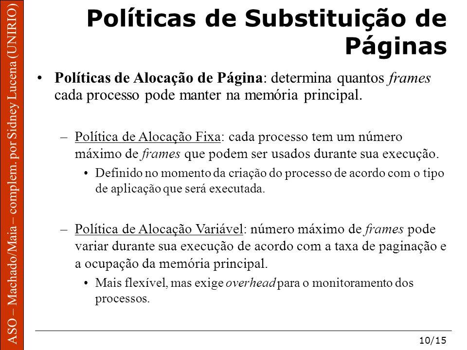 ASO – Machado/Maia – complem. por Sidney Lucena (UNIRIO) 10/15 Políticas de Substituição de Páginas Políticas de Alocação de Página: determina quantos