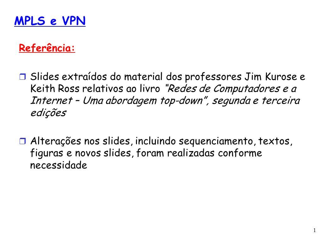 1 MPLS e VPN Referência: Slides extraídos do material dos professores Jim Kurose e Keith Ross relativos ao livro Redes de Computadores e a Internet –