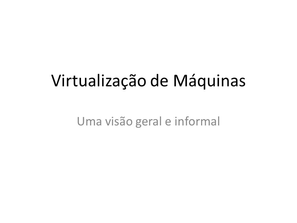 Virtualização de Máquinas Uma visão geral e informal