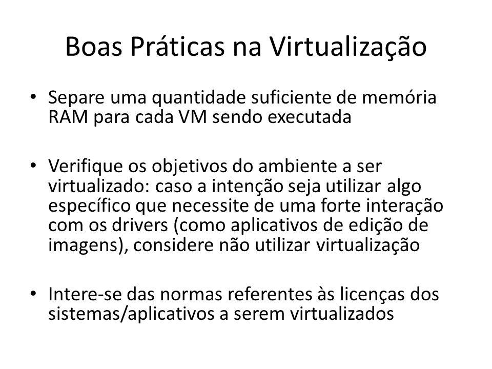 Boas Práticas na Virtualização Separe uma quantidade suficiente de memória RAM para cada VM sendo executada Verifique os objetivos do ambiente a ser v