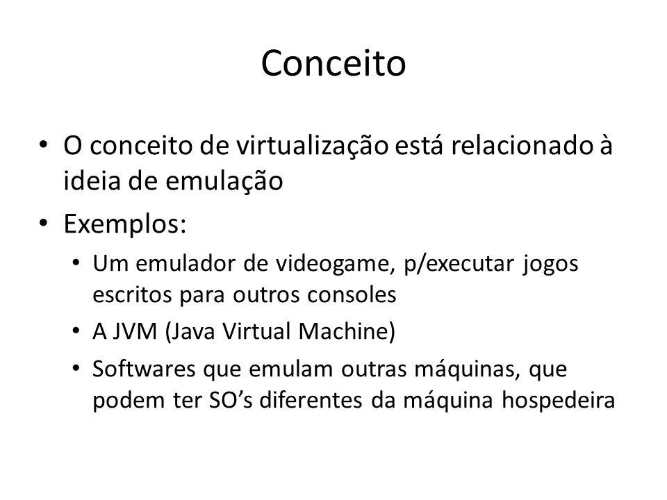 Conceito O conceito de virtualização está relacionado à ideia de emulação Exemplos: Um emulador de videogame, p/executar jogos escritos para outros co