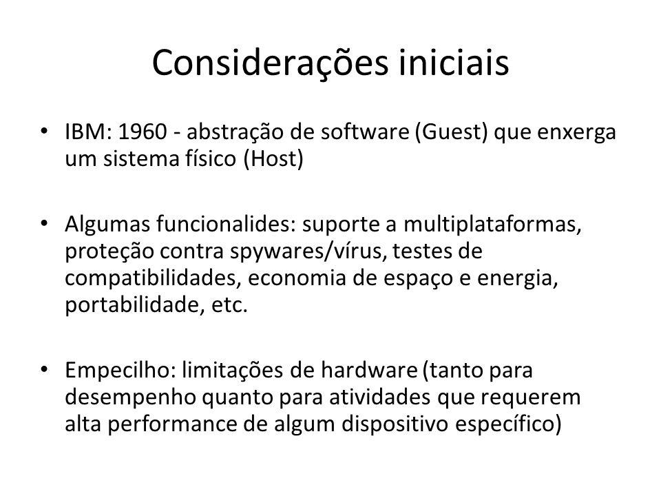 Considerações iniciais IBM: 1960 - abstração de software (Guest) que enxerga um sistema físico (Host) Algumas funcionalides: suporte a multiplataforma