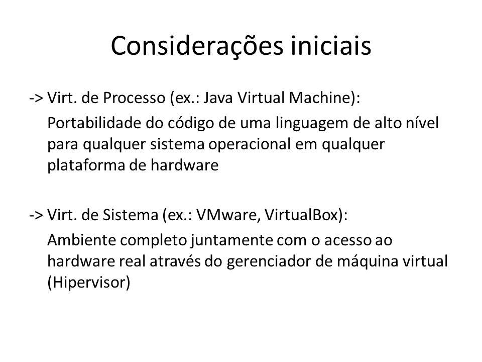 Considerações iniciais -> Virt. de Processo (ex.: Java Virtual Machine): Portabilidade do código de uma linguagem de alto nível para qualquer sistema