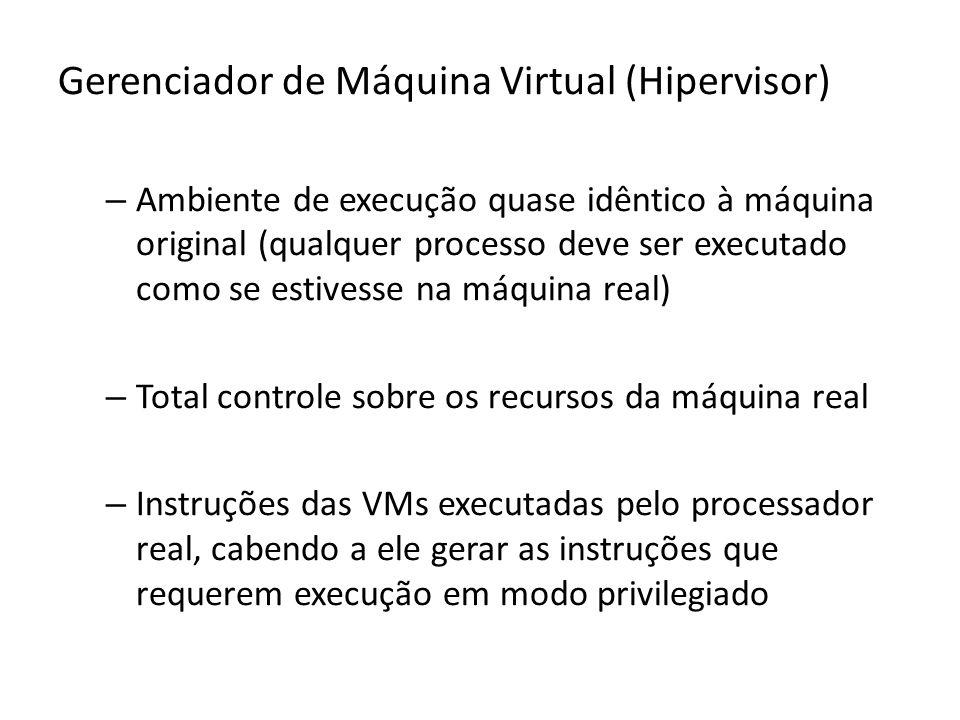 Gerenciador de Máquina Virtual (Hipervisor) – Ambiente de execução quase idêntico à máquina original (qualquer processo deve ser executado como se est