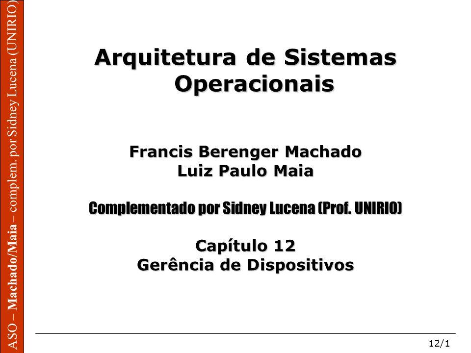 ASO – Machado/Maia – complem. por Sidney Lucena (UNIRIO) 12/1 Arquitetura de Sistemas Operacionais Francis Berenger Machado Luiz Paulo Maia Complement