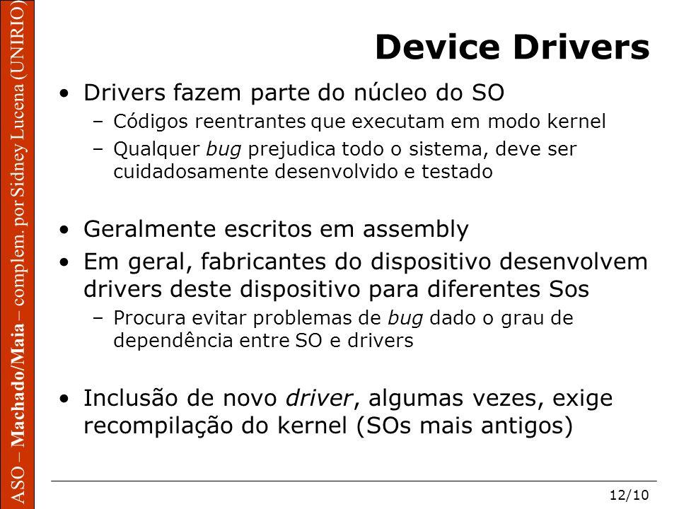 ASO – Machado/Maia – complem. por Sidney Lucena (UNIRIO) 12/10 Device Drivers Drivers fazem parte do núcleo do SO –Códigos reentrantes que executam em