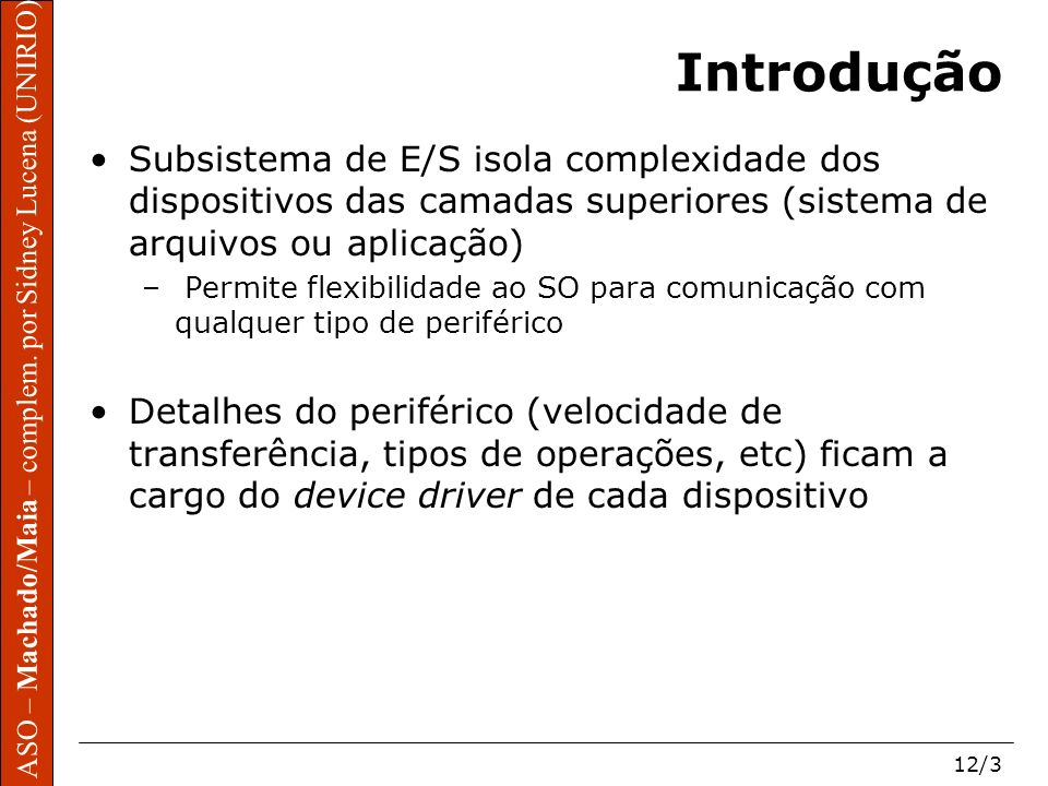 ASO – Machado/Maia – complem. por Sidney Lucena (UNIRIO) 12/3 Introdução Subsistema de E/S isola complexidade dos dispositivos das camadas superiores