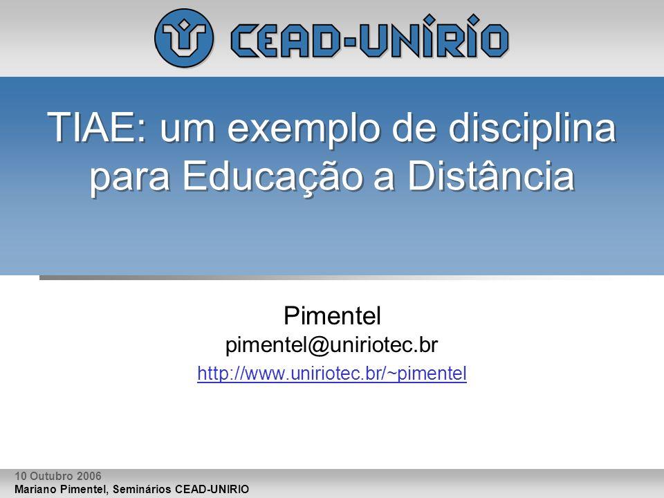 Mariano Pimentel, Seminários CEAD-UNIRIO 10 Outubro 2006 TIAE: um exemplo de disciplina para Educação a Distância Pimentel pimentel@uniriotec.br http://www.uniriotec.br/~pimentel