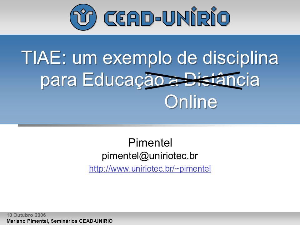 Mariano Pimentel, Seminários CEAD-UNIRIO 10 Outubro 2006 TIAE: um exemplo de disciplina para Educação a Distância Online Pimentel pimentel@uniriotec.br http://www.uniriotec.br/~pimentel