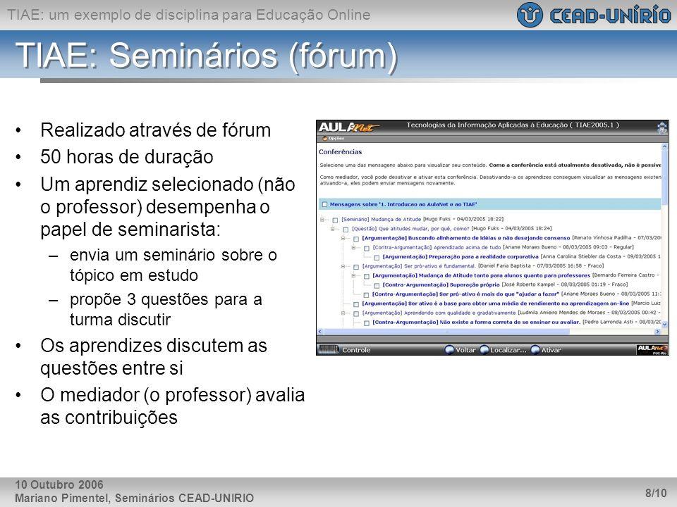 TIAE: um exemplo de disciplina para Educação Online Mariano Pimentel, Seminários CEAD-UNIRIO 8/10 10 Outubro 2006 TIAE: Seminários (fórum) Realizado através de fórum 50 horas de duração Um aprendiz selecionado (não o professor) desempenha o papel de seminarista: –envia um seminário sobre o tópico em estudo –propõe 3 questões para a turma discutir Os aprendizes discutem as questões entre si O mediador (o professor) avalia as contribuições