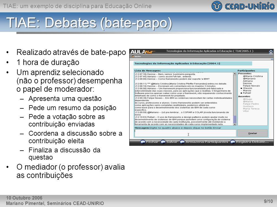TIAE: um exemplo de disciplina para Educação Online Mariano Pimentel, Seminários CEAD-UNIRIO 9/10 10 Outubro 2006 TIAE: Debates (bate-papo) Realizado através de bate-papo 1 hora de duração Um aprendiz selecionado (não o professor) desempenha o papel de moderador: –Apresenta uma questão –Pede um resumo da posição –Pede a votação sobre as contribuição enviadas –Coordena a discussão sobre a contribuição eleita –Finaliza a discussão da questao O mediador (o professor) avalia as contribuições