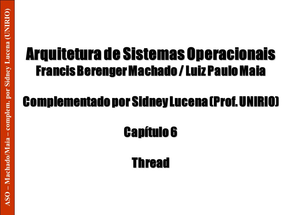 Arquitetura de Sistemas Operacionais Francis Berenger Machado / Luiz Paulo Maia Complementado por Sidney Lucena (Prof. UNIRIO) Capítulo 6 Thread ASO –