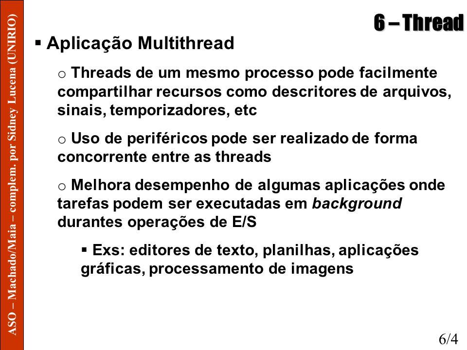 6 – Thread Aplicação Multithread o Threads de um mesmo processo pode facilmente compartilhar recursos como descritores de arquivos, sinais, temporizad
