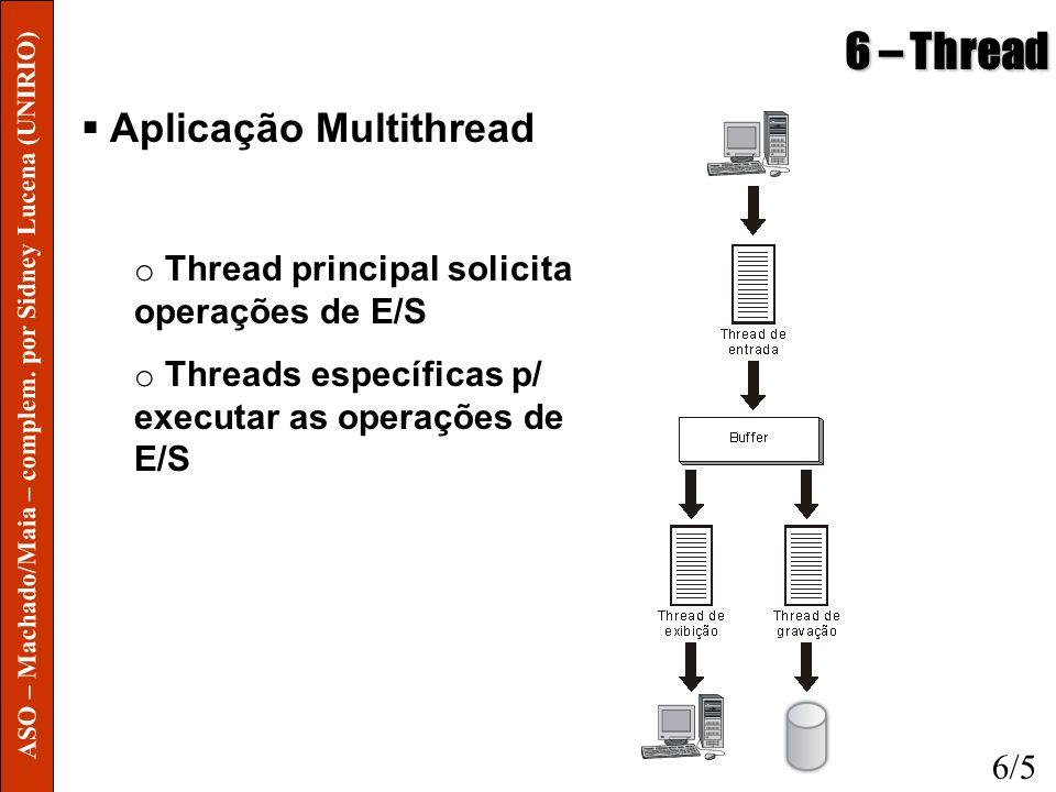 6 – Thread Aplicação Multithread o Thread principal solicita operações de E/S o Threads específicas p/ executar as operações de E/S 6/5 ASO – Machado/