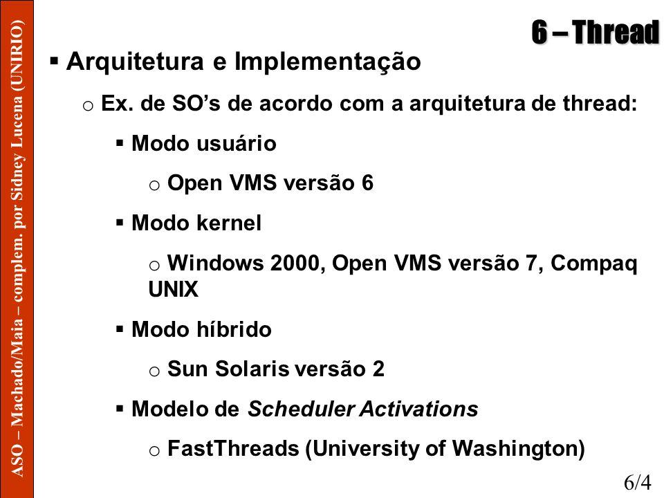 6 – Thread Arquitetura e Implementação o Ex. de SOs de acordo com a arquitetura de thread: Modo usuário o Open VMS versão 6 Modo kernel o Windows 2000