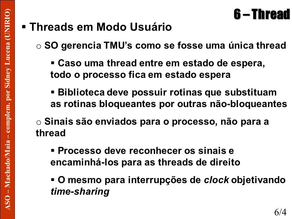 6 – Thread Threads em Modo Usuário o SO gerencia TMUs como se fosse uma única thread Caso uma thread entre em estado de espera, todo o processo fica e