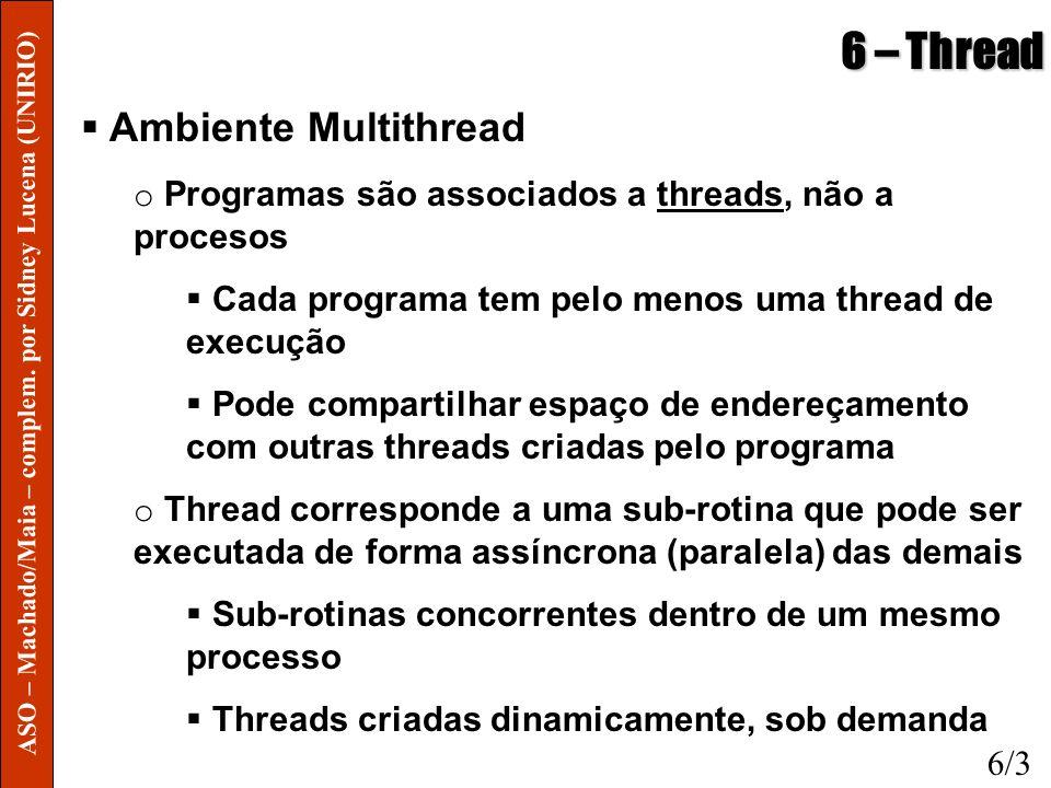 6 – Thread Threads em Modo Usuário o SO gerencia TMUs como se fosse uma única thread Caso uma thread entre em estado de espera, todo o processo fica em estado espera Biblioteca deve possuir rotinas que substituam as rotinas bloqueantes por outras não-bloqueantes o Sinais são enviados para o processo, não para a thread Processo deve reconhecer os sinais e encaminhá-los para as threads de direito O mesmo para interrupções de clock objetivando time-sharing 6/4 ASO – Machado/Maia – complem.