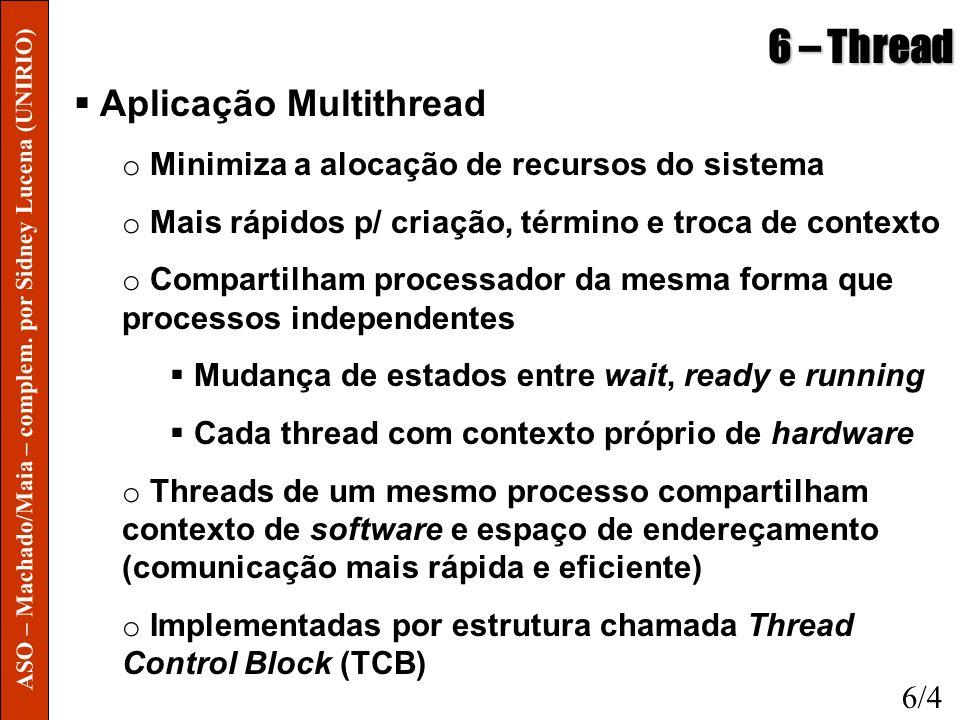 6 – Thread Aplicação Multithread o TCB armazena contexto de hardware e informações exclusivas da thread (prioridade, estado) o Unidade de alocação de recursos é o processo Threads criadas compartilham recursos do processo o Unidade de escalonamento é a thread SO não escalona o processo para execução, mas sim uma de suas threads o Compartilhamento de espaço de endereçamento inibe mecanismos de proteção no acesso a este espaço (aplicação deve cuidar disto) 6/4 ASO – Machado/Maia – complem.