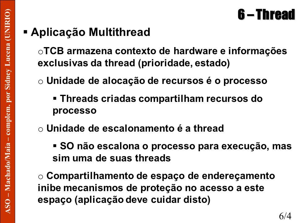 6 – Thread Aplicação Multithread o Threads de um mesmo processo pode facilmente compartilhar recursos como descritores de arquivos, sinais, temporizadores, etc o Uso de periféricos pode ser realizado de forma concorrente entre as threads o Melhora desempenho de algumas aplicações onde tarefas podem ser executadas em background durantes operações de E/S Exs: editores de texto, planilhas, aplicações gráficas, processamento de imagens 6/4 ASO – Machado/Maia – complem.