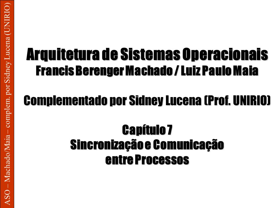 ASO – Machado/Maia – complem. por Sidney Lucena (UNIRIO) Arquitetura de Sistemas Operacionais Francis Berenger Machado / Luiz Paulo Maia Complementado