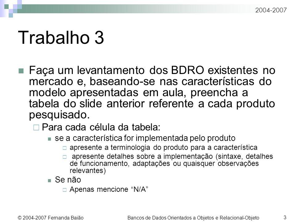 2004-2007 © 2004-2007 Fernanda Baião Bancos de Dados Orientados a Objetos e Relacional-Objeto 3 Trabalho 3 Faça um levantamento dos BDRO existentes no mercado e, baseando-se nas características do modelo apresentadas em aula, preencha a tabela do slide anterior referente a cada produto pesquisado.