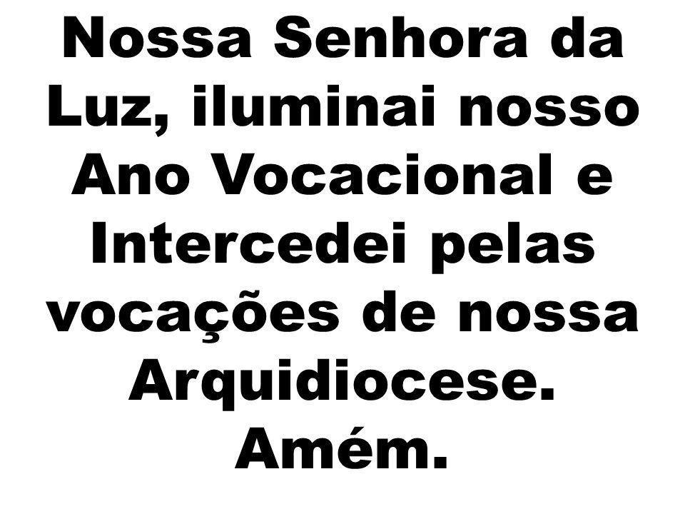 Nossa Senhora da Luz, iluminai nosso Ano Vocacional e Intercedei pelas vocações de nossa Arquidiocese. Amém.