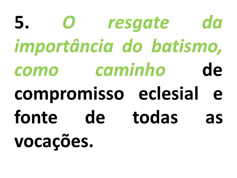 5. O resgate da importância do batismo, como caminho de compromisso eclesial e fonte de todas as vocações.