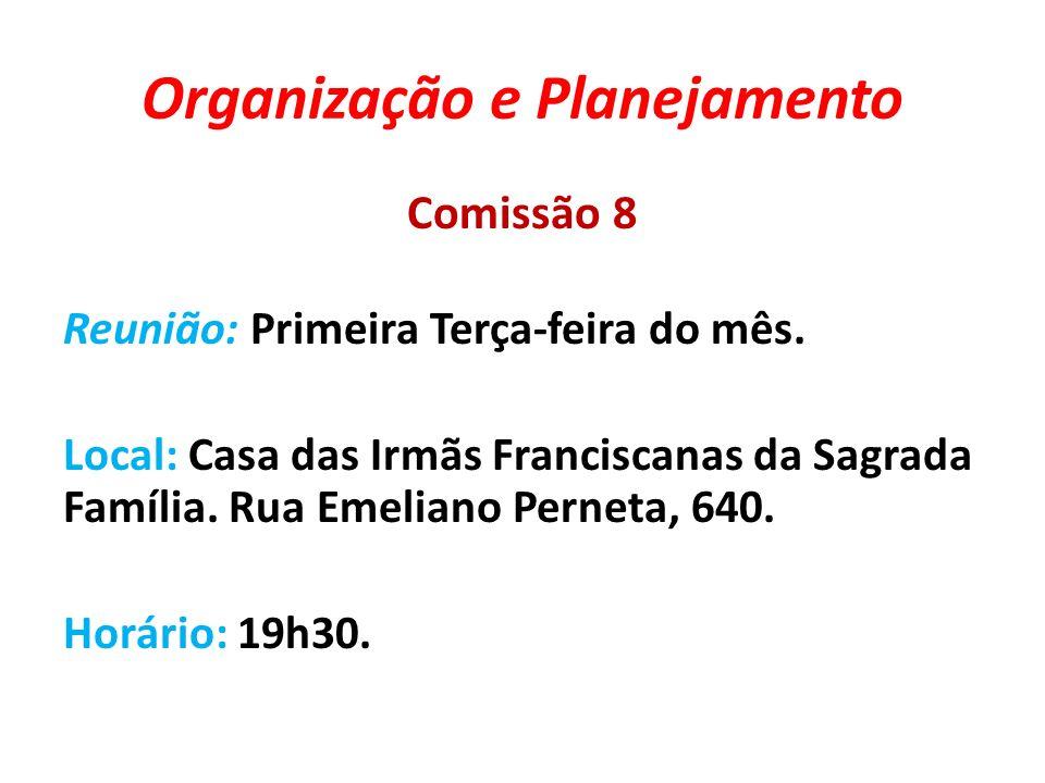 Organização e Planejamento Comissão 8 Reunião: Primeira Terça-feira do mês. Local: Casa das Irmãs Franciscanas da Sagrada Família. Rua Emeliano Pernet