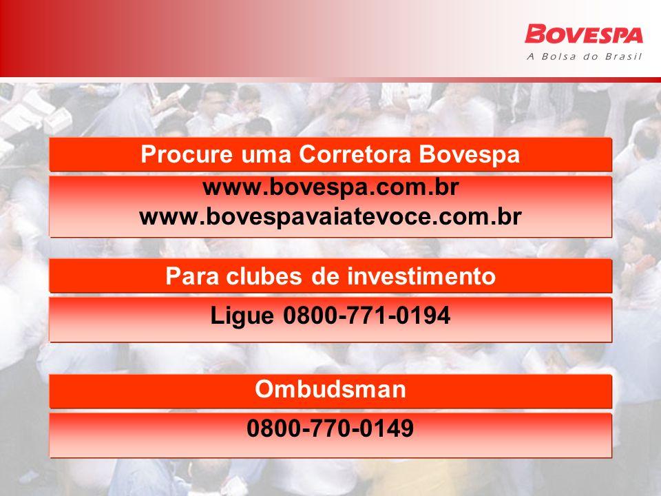 Procure uma Corretora Bovespa www.bovespa.com.br www.bovespavaiatevoce.com.br Para clubes de investimento Ligue 0800-771-0194 Ombudsman 0800-770-0149