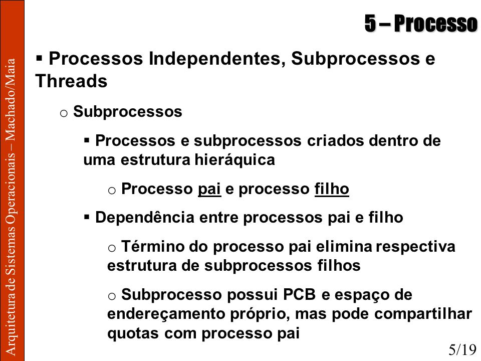 Arquitetura de Sistemas Operacionais – Machado/Maia 5 – Processo Processos Independentes, Subprocessos e Threads o Subprocessos Processos e subprocess