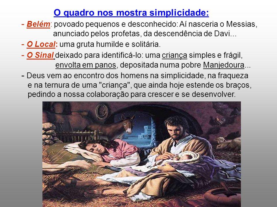 O quadro nos mostra simplicidade: - Belém: povoado pequenos e desconhecido: Aí nasceria o Messias, anunciado pelos profetas, da descendência de Davi...