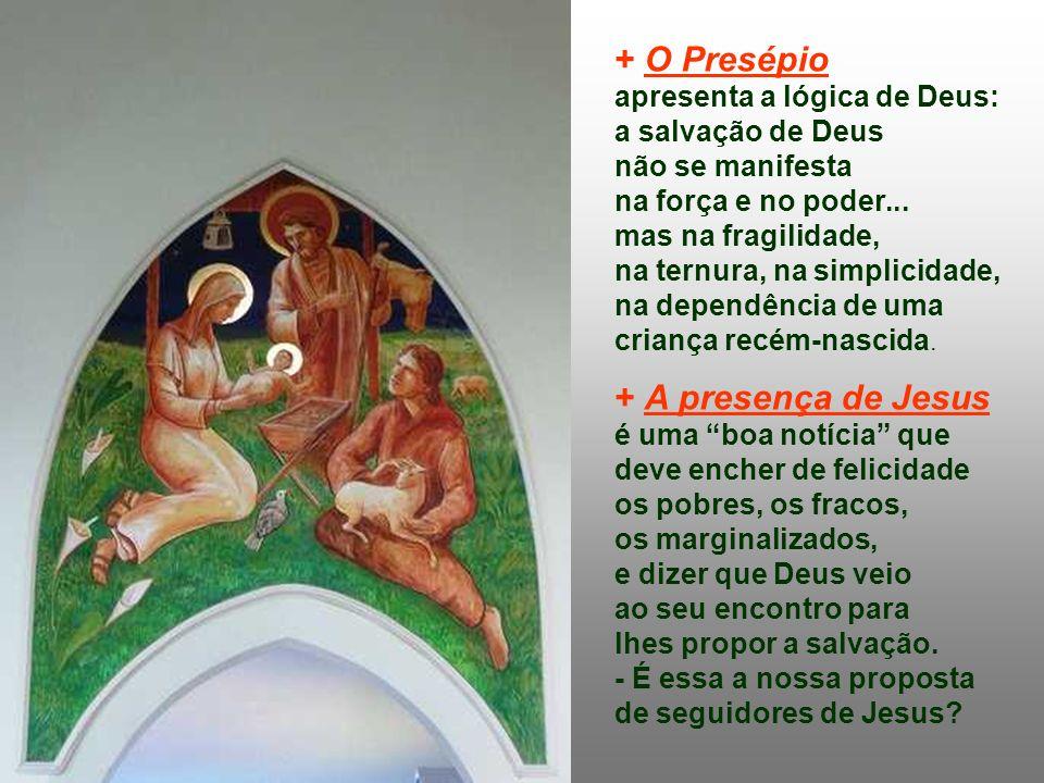 + O Presépio apresenta a lógica de Deus: a salvação de Deus não se manifesta na força e no poder...