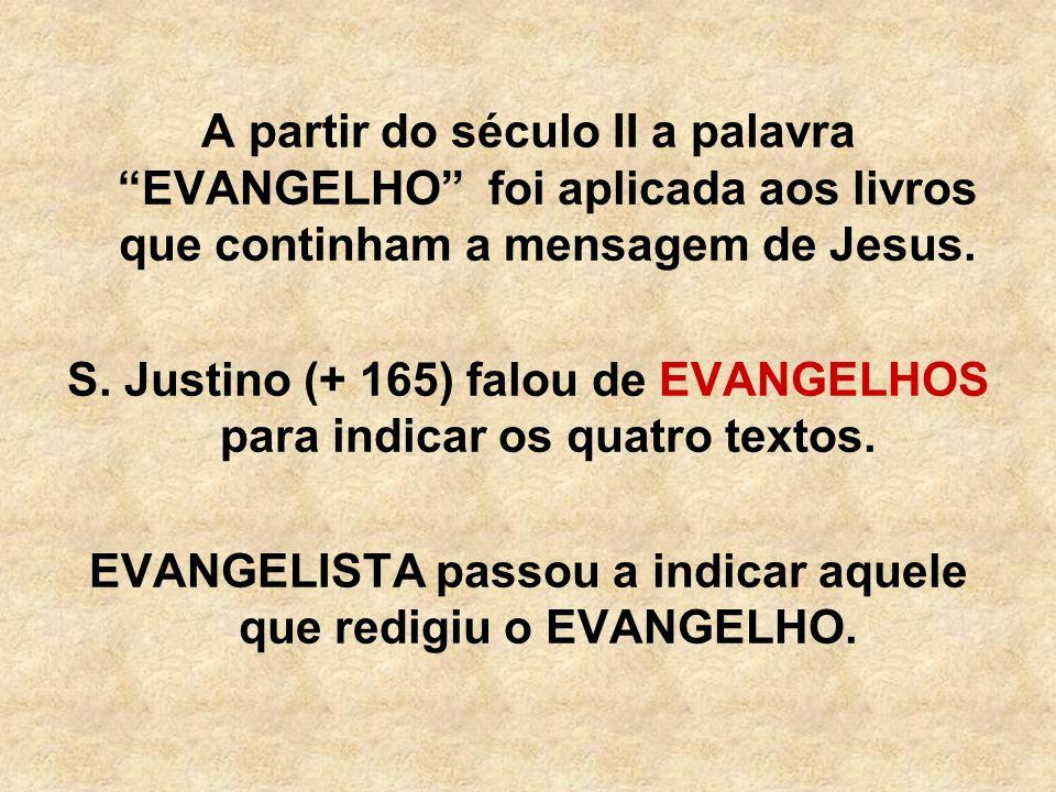 A partir do século II a palavra EVANGELHO foi aplicada aos livros que continham a mensagem de Jesus. S. Justino (+ 165) falou de EVANGELHOS para indic