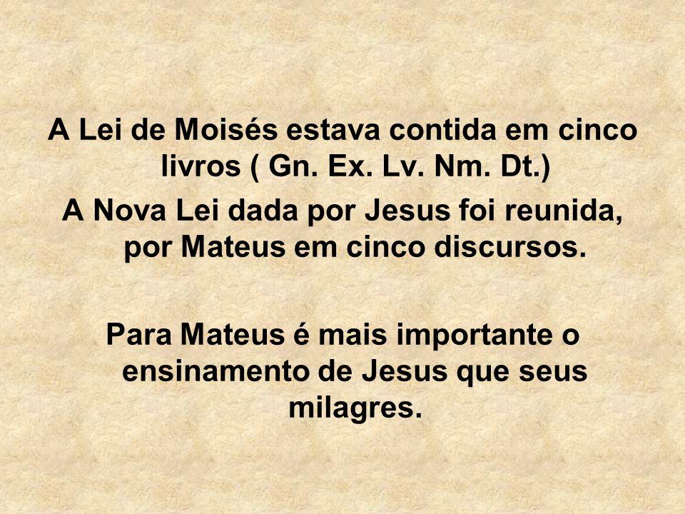 A Lei de Moisés estava contida em cinco livros ( Gn. Ex. Lv. Nm. Dt.) A Nova Lei dada por Jesus foi reunida, por Mateus em cinco discursos. Para Mateu