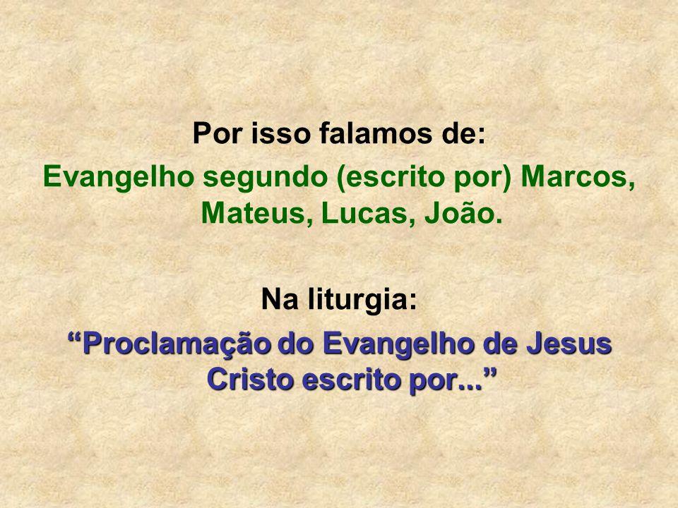Por isso falamos de: Evangelho segundo (escrito por) Marcos, Mateus, Lucas, João. Na liturgia: Proclamação do Evangelho de Jesus Cristo escrito por...