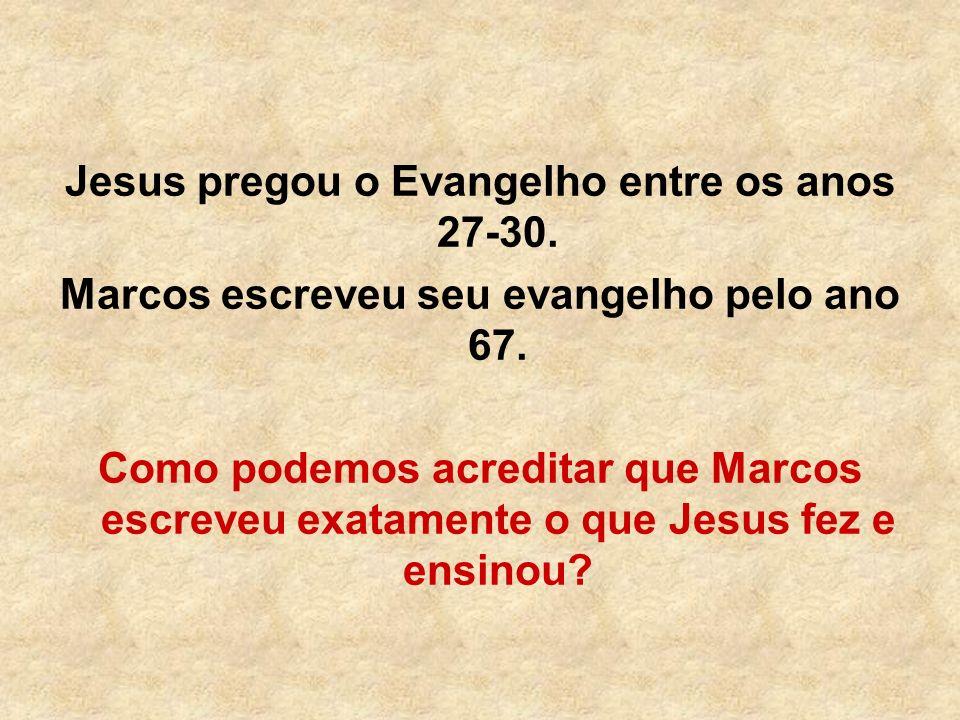 Jesus pregou o Evangelho entre os anos 27-30. Marcos escreveu seu evangelho pelo ano 67. Como podemos acreditar que Marcos escreveu exatamente o que J
