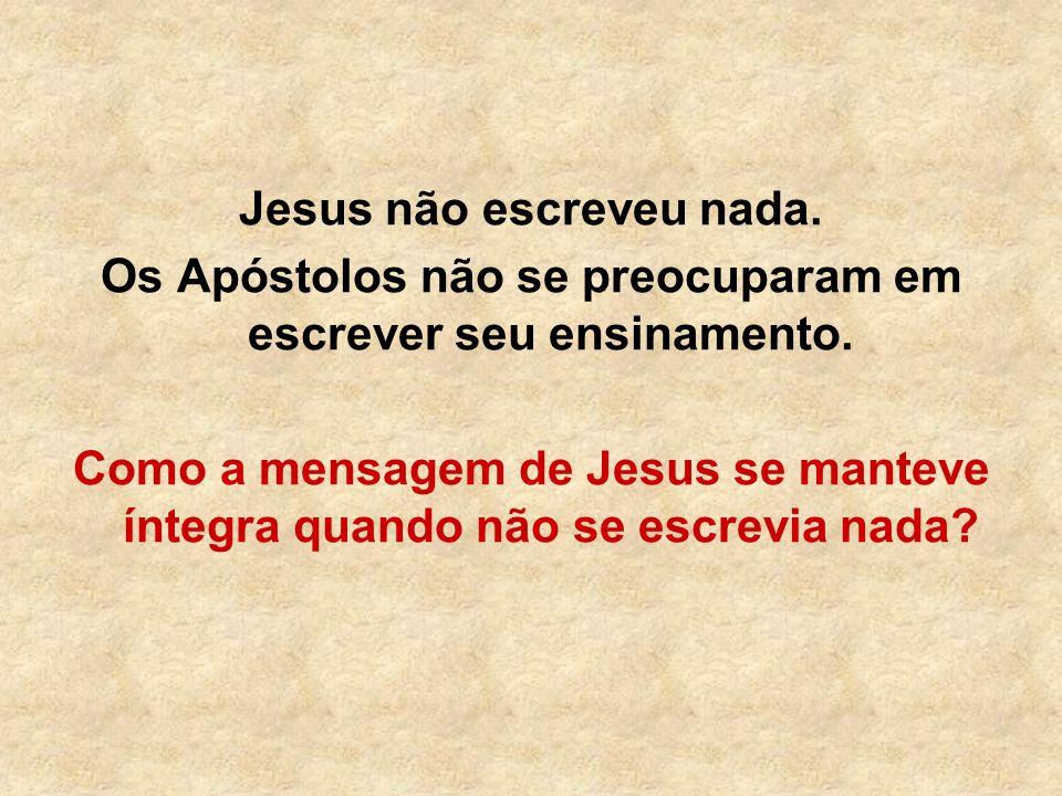 Jesus não escreveu nada. Os Apóstolos não se preocuparam em escrever seu ensinamento. Como a mensagem de Jesus se manteve íntegra quando não se escrev